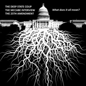 The Deep State Coupe, The McCabe Interview, and The 25th Amendment, What Does It All Mean?